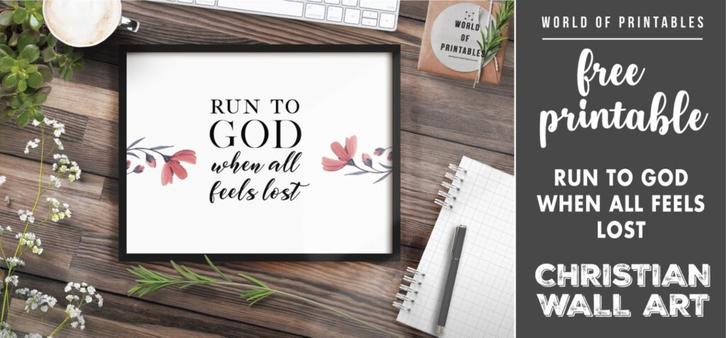 free christian wall art - run to god when all feels lost- Printable